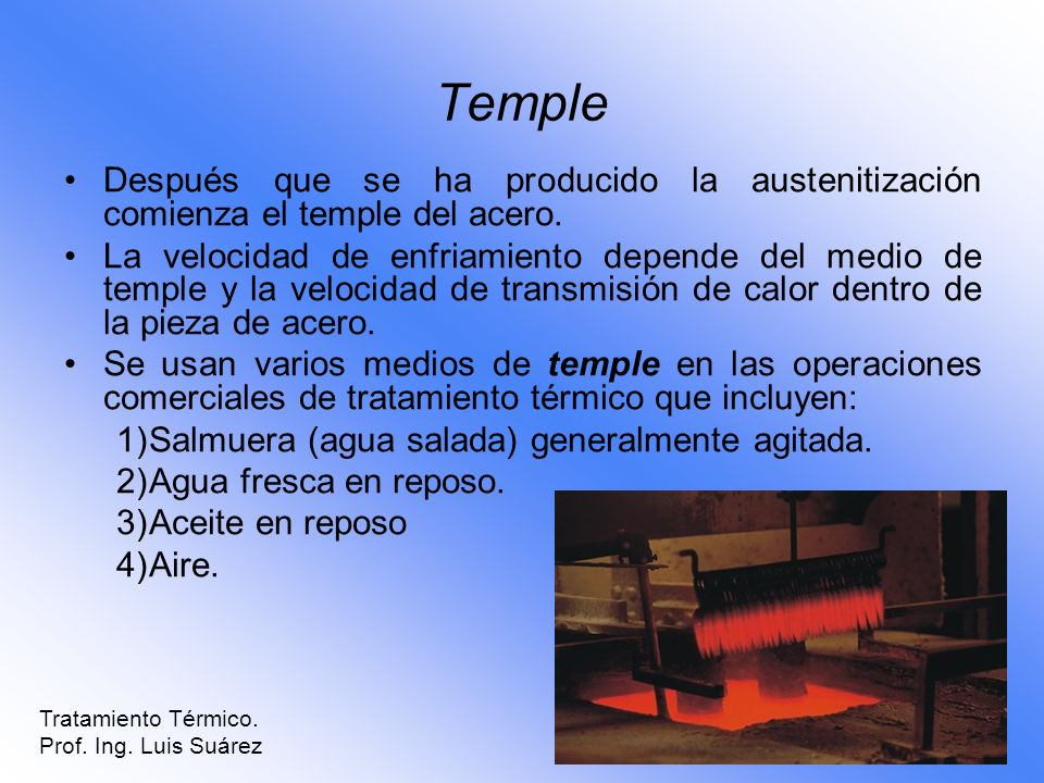 Temple Después que se ha producido la austenitización comienza el temple del acero.