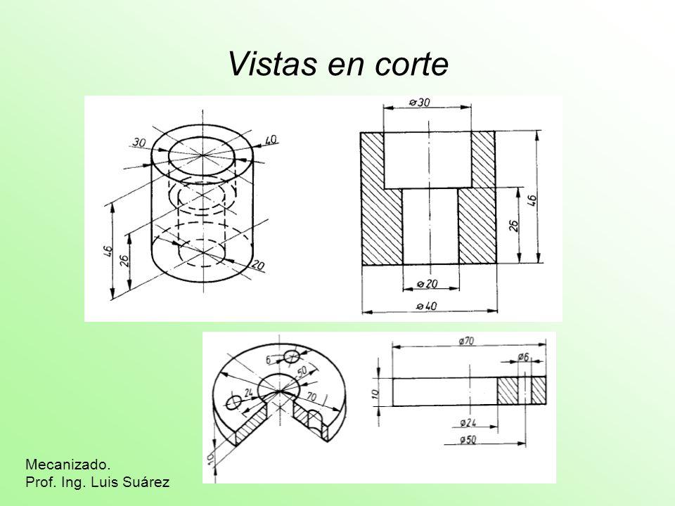 Vistas en corte Mecanizado. Prof. Ing. Luis Suárez