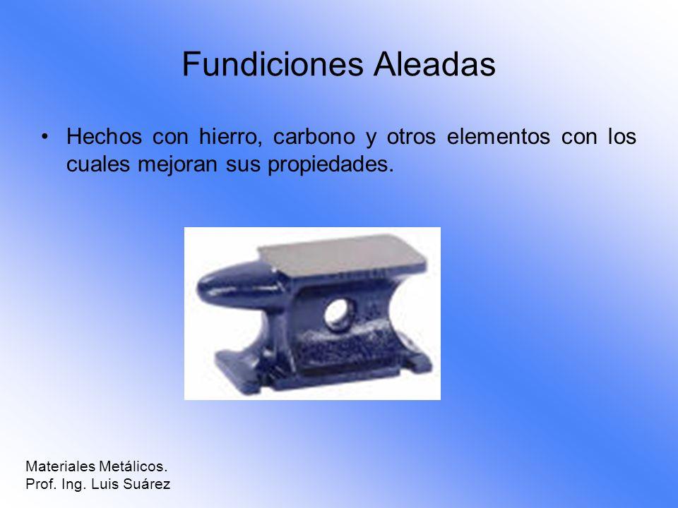 Fundiciones Aleadas Hechos con hierro, carbono y otros elementos con los cuales mejoran sus propiedades.