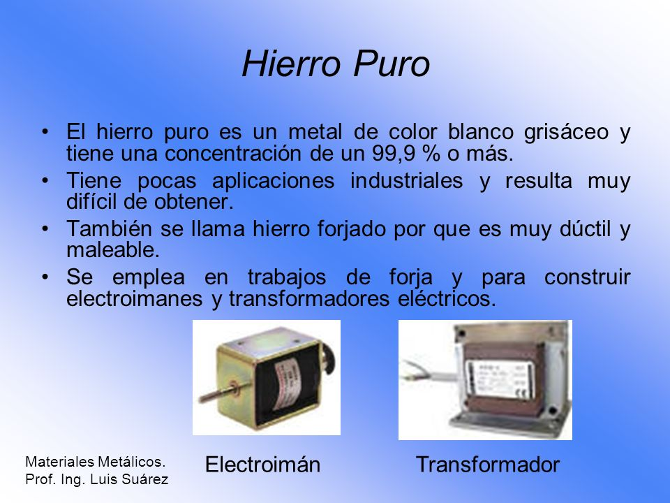 Hierro Puro El hierro puro es un metal de color blanco grisáceo y tiene una concentración de un 99,9 % o más.