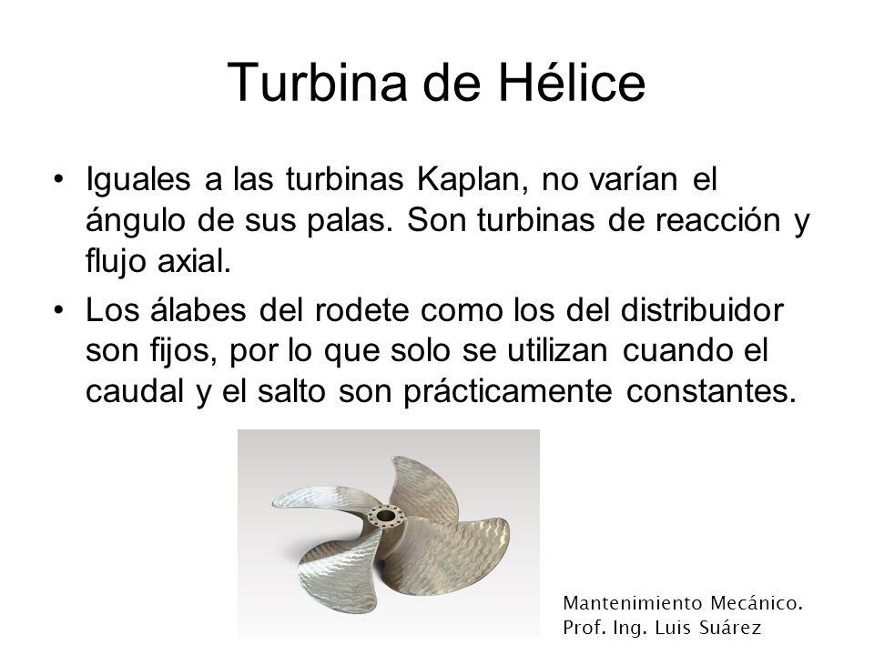 Turbina de Hélice Iguales a las turbinas Kaplan, no varían el ángulo de sus palas. Son turbinas de reacción y flujo axial.