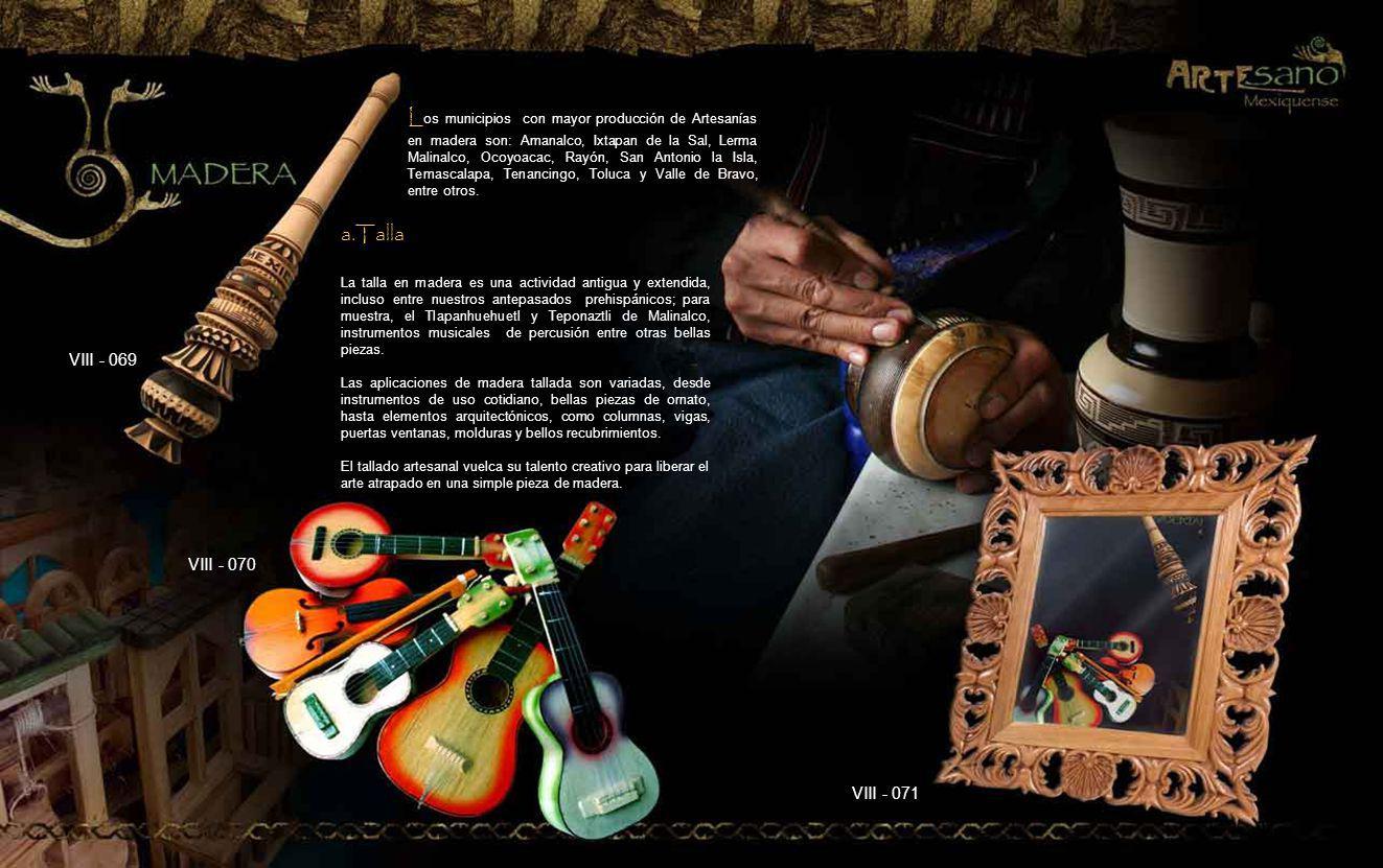 Los municipios con mayor producción de Artesanías en madera son: Amanalco, Ixtapan de la Sal, Lerma Malinalco, Ocoyoacac, Rayón, San Antonio la Isla, Temascalapa, Tenancingo, Toluca y Valle de Bravo, entre otros.