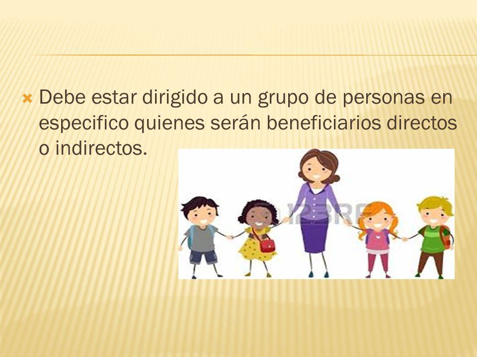 Debe estar dirigido a un grupo de personas en especifico quienes serán beneficiarios directos o indirectos.