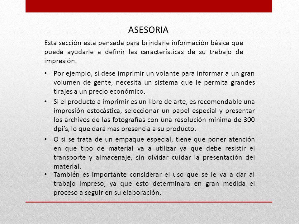 ASESORIA Esta sección esta pensada para brindarle información básica que pueda ayudarle a definir las características de su trabajo de impresión.