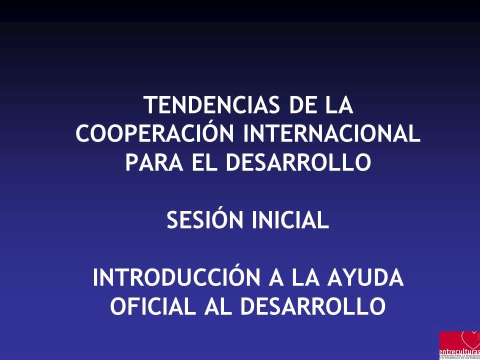 TENDENCIAS DE LA COOPERACIÓN INTERNACIONAL PARA EL DESARROLLO SESIÓN INICIAL INTRODUCCIÓN A LA AYUDA OFICIAL AL DESARROLLO