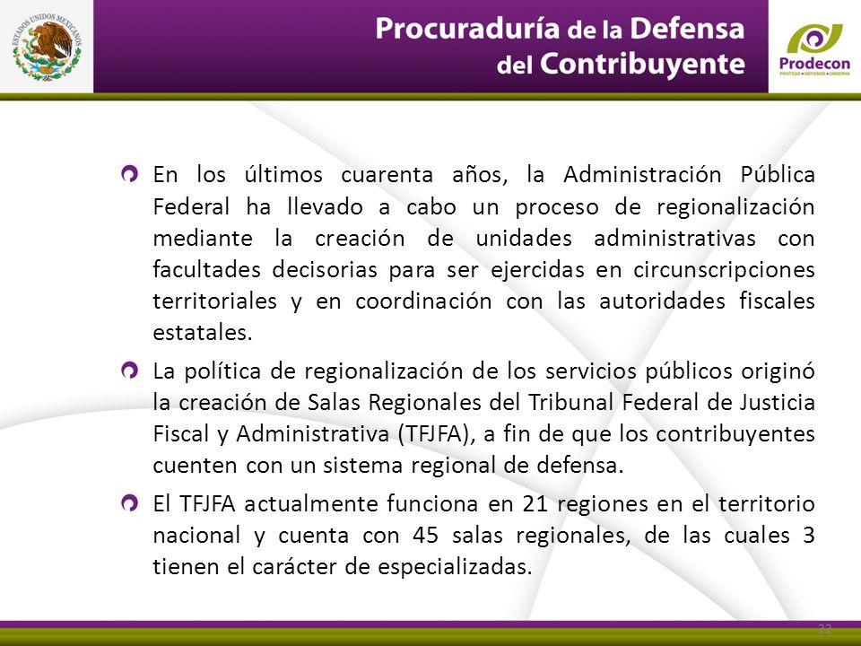 En los últimos cuarenta años, la Administración Pública Federal ha llevado a cabo un proceso de regionalización mediante la creación de unidades administrativas con facultades decisorias para ser ejercidas en circunscripciones territoriales y en coordinación con las autoridades fiscales estatales.