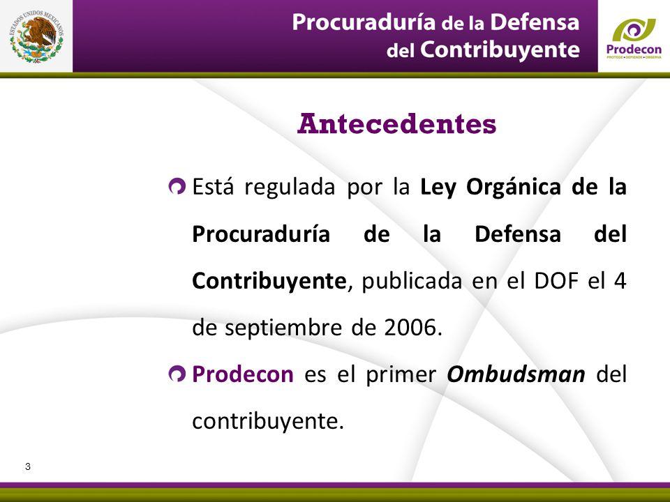 Antecedentes Está regulada por la Ley Orgánica de la Procuraduría de la Defensa del Contribuyente, publicada en el DOF el 4 de septiembre de 2006.