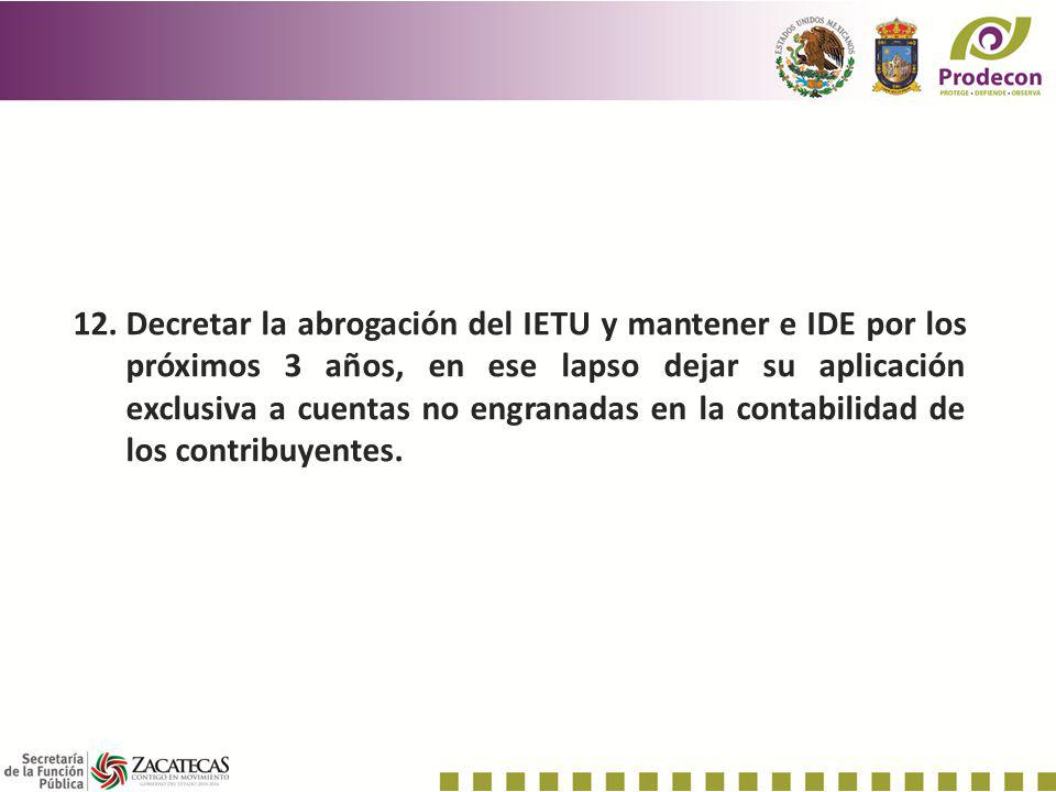 Decretar la abrogación del IETU y mantener e IDE por los próximos 3 años, en ese lapso dejar su aplicación exclusiva a cuentas no engranadas en la contabilidad de los contribuyentes.