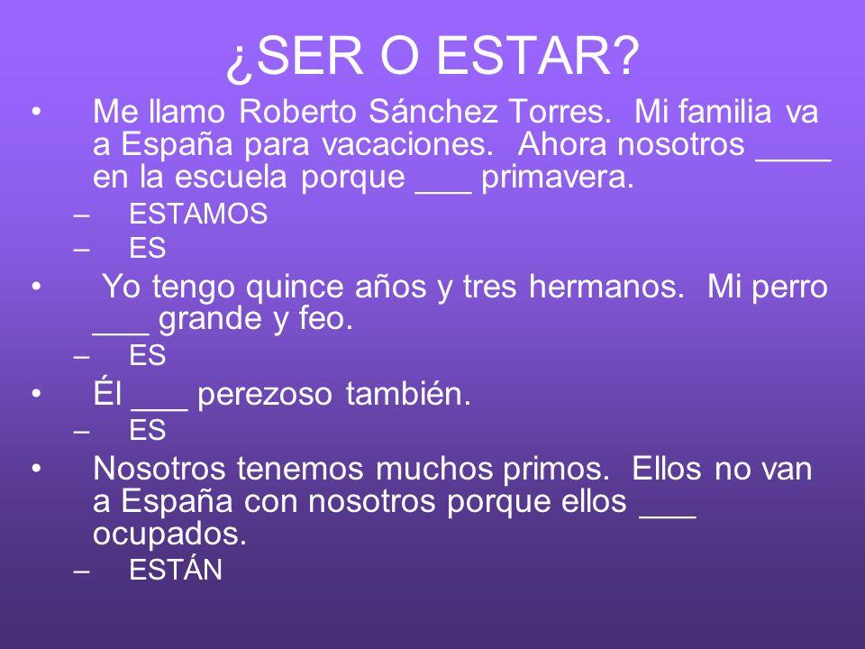 ¿SER O ESTAR Me llamo Roberto Sánchez Torres. Mi familia va a España para vacaciones. Ahora nosotros ____ en la escuela porque ___ primavera.