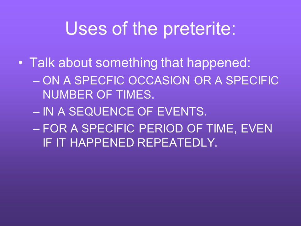 Uses of the preterite: Talk about something that happened: