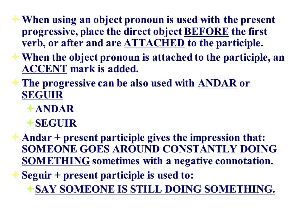 When using an object pronoun is used with the present progressive, place the direct object BEFORE the first verb, or after and are ATTACHED to the participle.