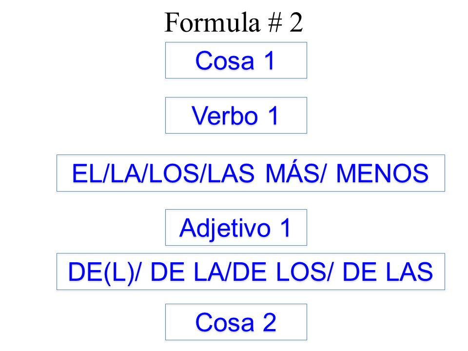 Formula # 2 Cosa 1 Verbo 1 EL/LA/LOS/LAS MÁS/ MENOS Adjetivo 1