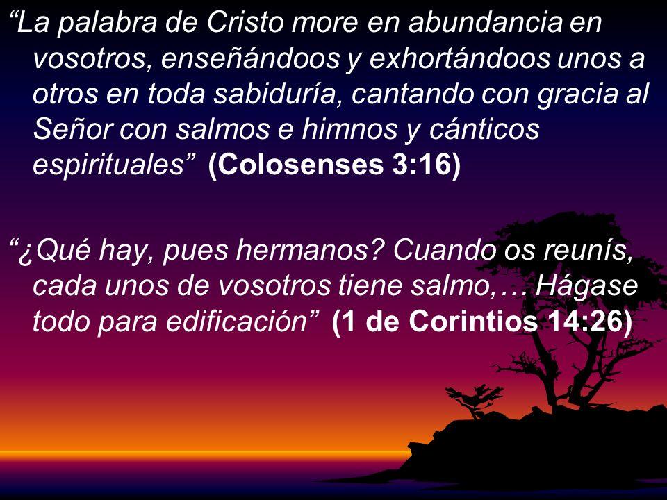 La palabra de Cristo more en abundancia en vosotros, enseñándoos y exhortándoos unos a otros en toda sabiduría, cantando con gracia al Señor con salmos e himnos y cánticos espirituales (Colosenses 3:16)