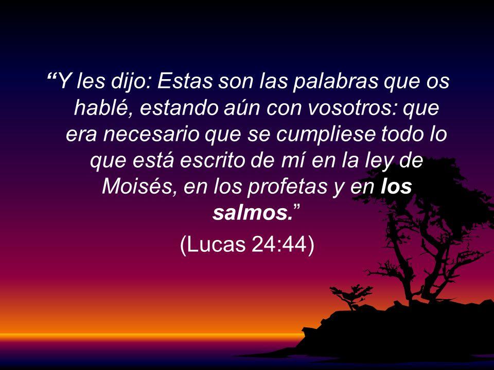 Y les dijo: Estas son las palabras que os hablé, estando aún con vosotros: que era necesario que se cumpliese todo lo que está escrito de mí en la ley de Moisés, en los profetas y en los salmos.