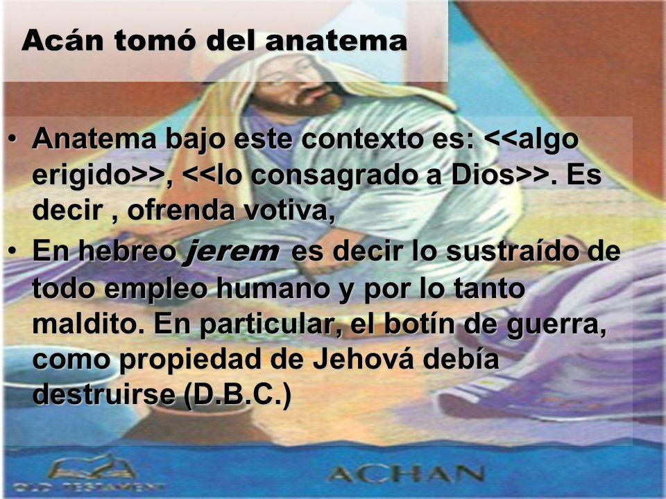 Acán tomó del anatema Anatema bajo este contexto es: <<algo erigido>>, <<lo consagrado a Dios>>. Es decir , ofrenda votiva,