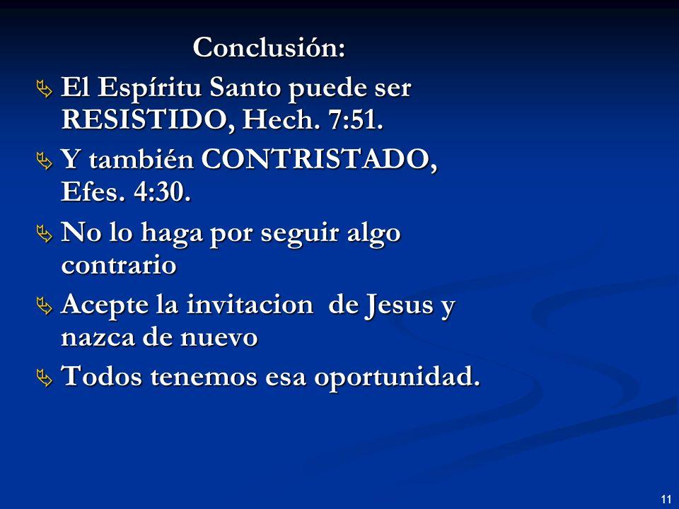 Conclusión: El Espíritu Santo puede ser RESISTIDO, Hech. 7:51. Y también CONTRISTADO, Efes. 4:30. No lo haga por seguir algo contrario.
