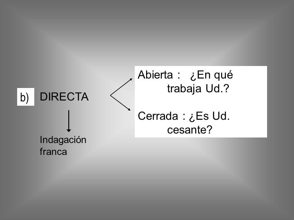 b) Abierta : ¿En qué trabaja Ud. Cerrada : ¿Es Ud. cesante DIRECTA