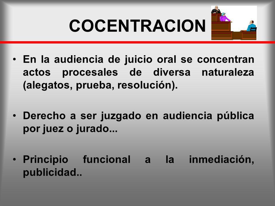 COCENTRACION En la audiencia de juicio oral se concentran actos procesales de diversa naturaleza (alegatos, prueba, resolución).