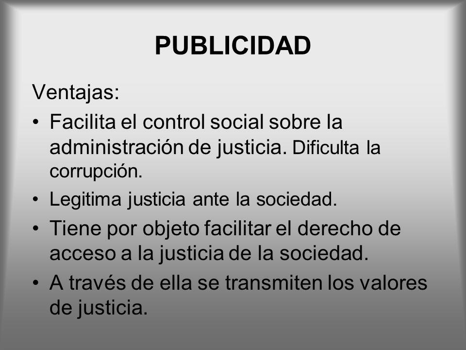PUBLICIDAD Ventajas: Facilita el control social sobre la administración de justicia. Dificulta la corrupción.