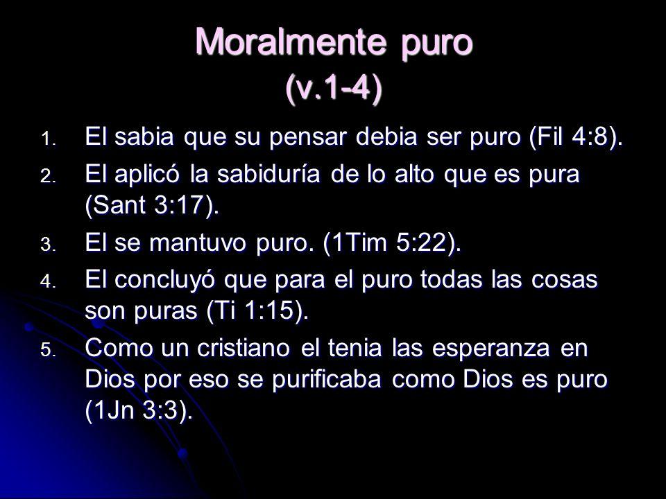 Moralmente puro (v.1-4) El sabia que su pensar debia ser puro (Fil 4:8). El aplicó la sabiduría de lo alto que es pura (Sant 3:17).