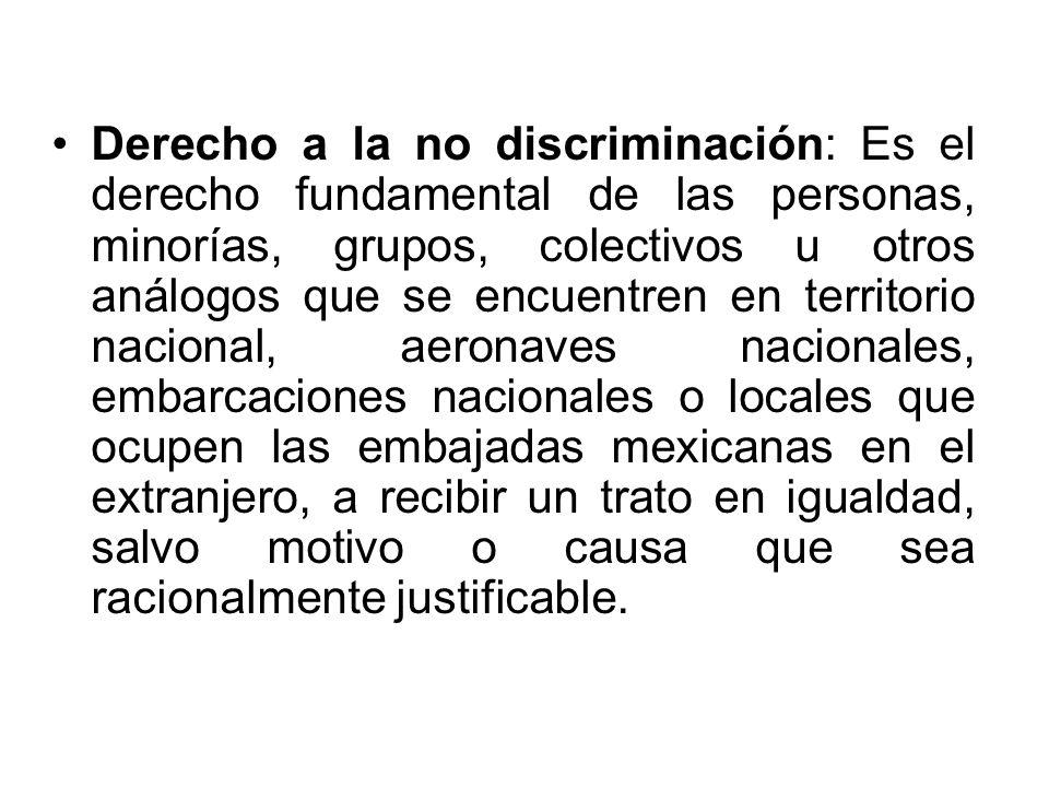 Derecho a la no discriminación: Es el derecho fundamental de las personas, minorías, grupos, colectivos u otros análogos que se encuentren en territorio nacional, aeronaves nacionales, embarcaciones nacionales o locales que ocupen las embajadas mexicanas en el extranjero, a recibir un trato en igualdad, salvo motivo o causa que sea racionalmente justificable.