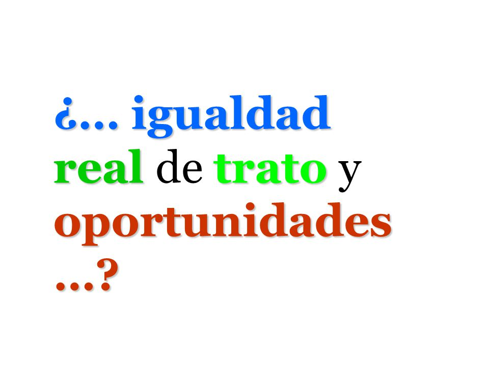 ¿… igualdad real de trato y oportunidades…