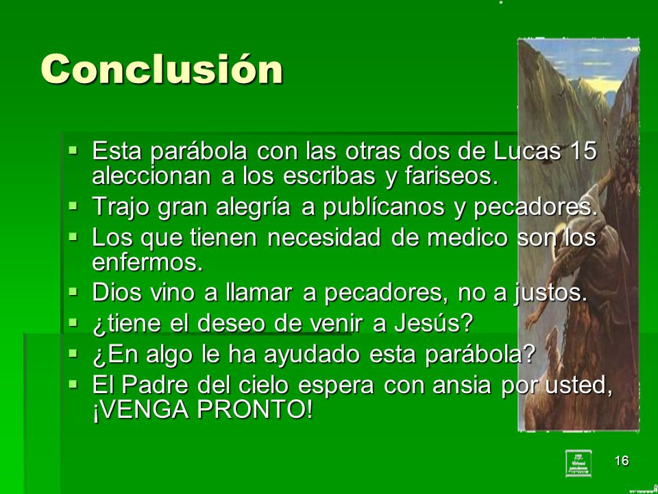 Conclusión Esta parábola con las otras dos de Lucas 15 aleccionan a los escribas y fariseos. Trajo gran alegría a publícanos y pecadores.