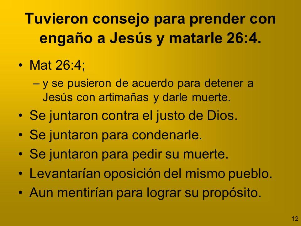 Tuvieron consejo para prender con engaño a Jesús y matarle 26:4.