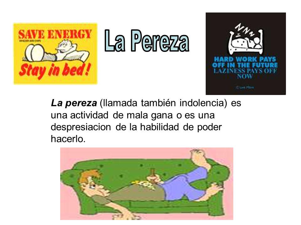 La Pereza La pereza (llamada también indolencia) es una actividad de mala gana o es una despresiacion de la habilidad de poder hacerlo.