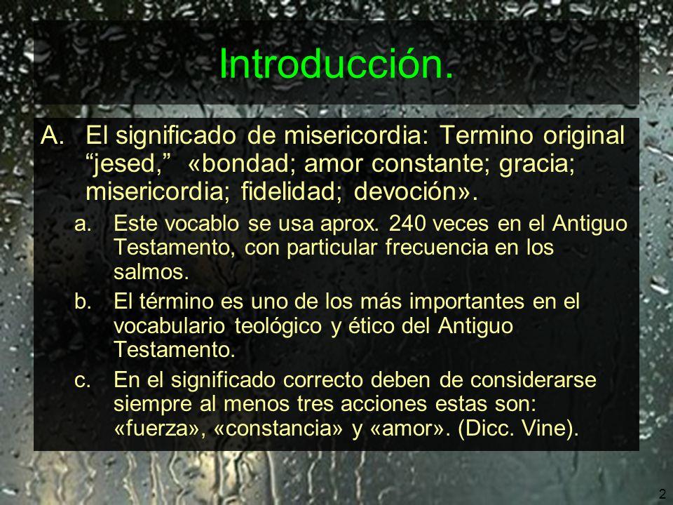 Introducción. El significado de misericordia: Termino original jesed, «bondad; amor constante; gracia; misericordia; fidelidad; devoción».