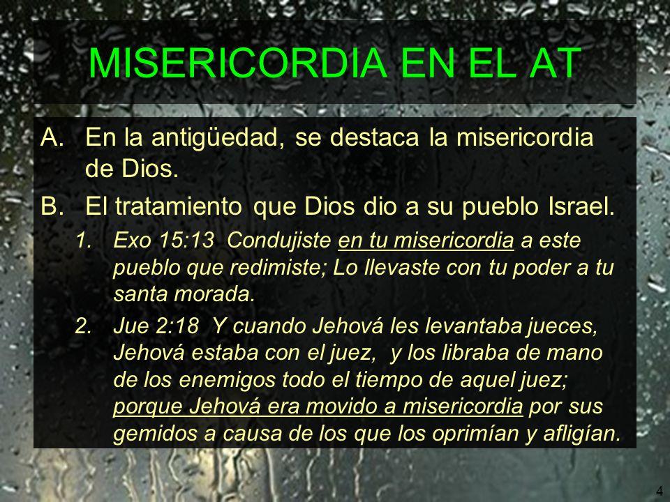 MISERICORDIA EN EL AT En la antigüedad, se destaca la misericordia de Dios. El tratamiento que Dios dio a su pueblo Israel.