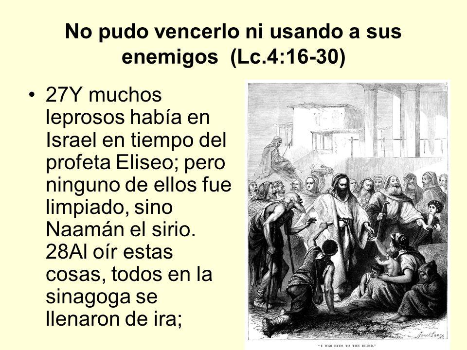 No pudo vencerlo ni usando a sus enemigos (Lc.4:16-30)