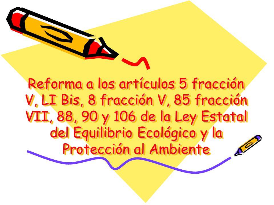 Reforma a los artículos 5 fracción V, LI Bis, 8 fracción V, 85 fracción VII, 88, 90 y 106 de la Ley Estatal del Equilibrio Ecológico y la Protección al Ambiente