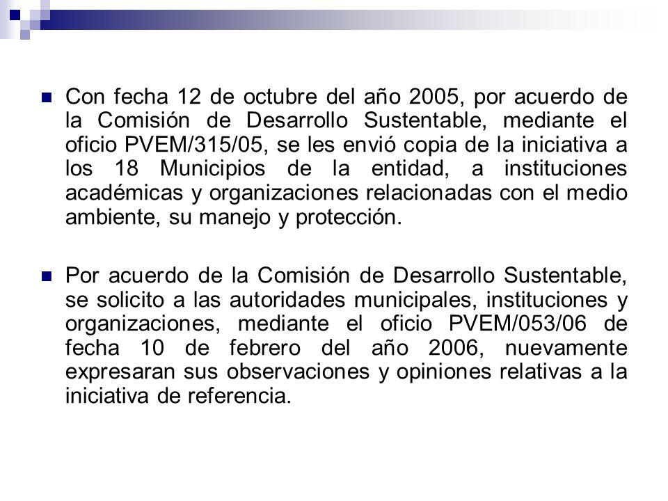 Con fecha 12 de octubre del año 2005, por acuerdo de la Comisión de Desarrollo Sustentable, mediante el oficio PVEM/315/05, se les envió copia de la iniciativa a los 18 Municipios de la entidad, a instituciones académicas y organizaciones relacionadas con el medio ambiente, su manejo y protección.