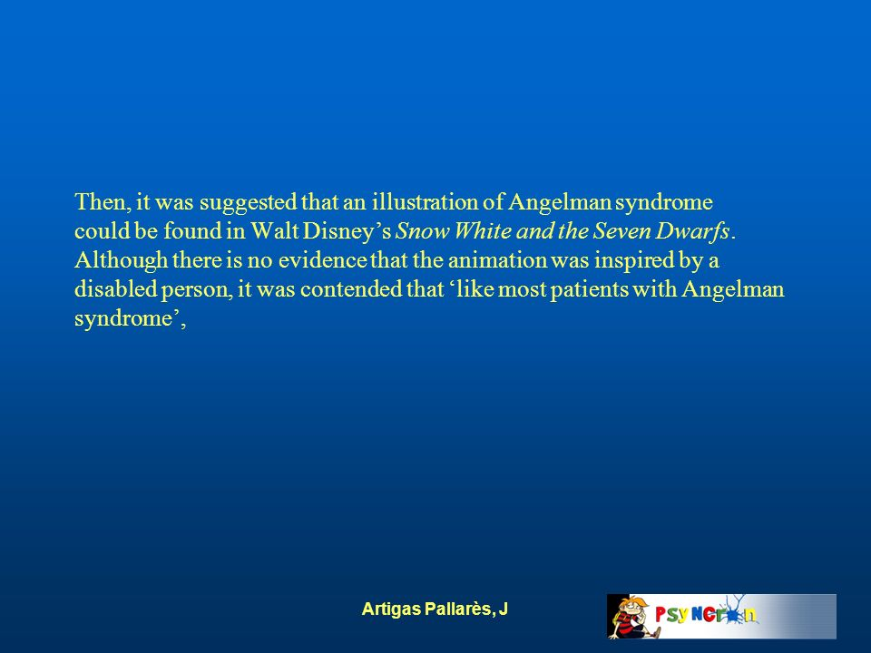 Then, it was suggested that an illustration of Angelman syndrome could be found in Walt Disney's Snow White and the Seven Dwarfs. Although there is no evidence that the animation was inspired by a disabled person, it was contended that 'like most patients with Angelman syndrome',