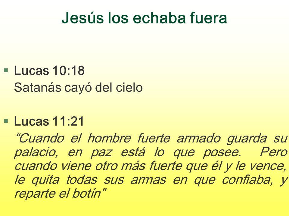 Jesús los echaba fuera Lucas 10:18 Satanás cayó del cielo Lucas 11:21