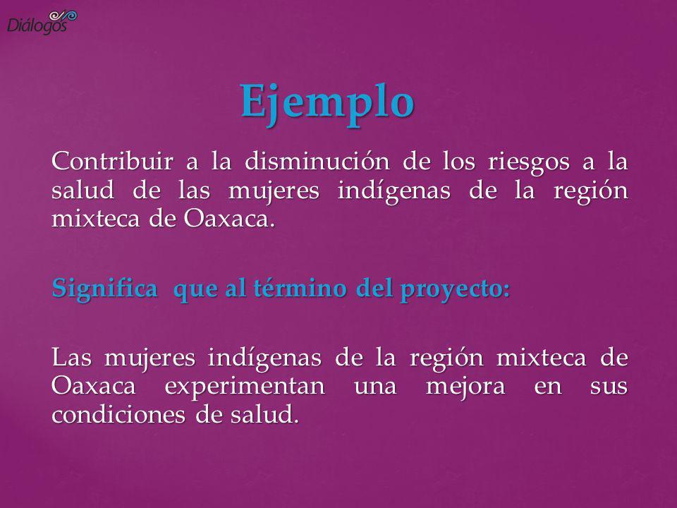Ejemplo Contribuir a la disminución de los riesgos a la salud de las mujeres indígenas de la región mixteca de Oaxaca.