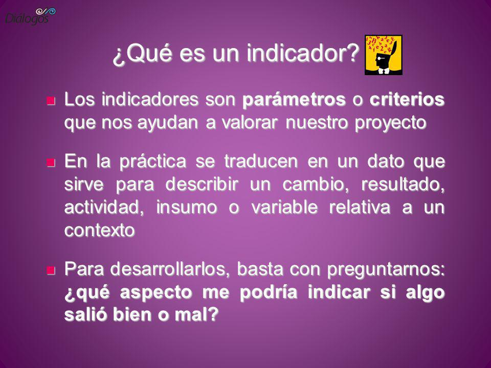¿Qué es un indicador Los indicadores son parámetros o criterios que nos ayudan a valorar nuestro proyecto.