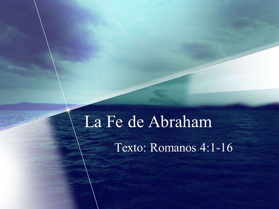 La Fe de Abraham Texto: Romanos 4:1-16