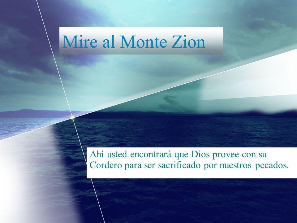 Mire al Monte Zion Ahí usted encontrará que Dios provee con su Cordero para ser sacrificado por nuestros pecados.