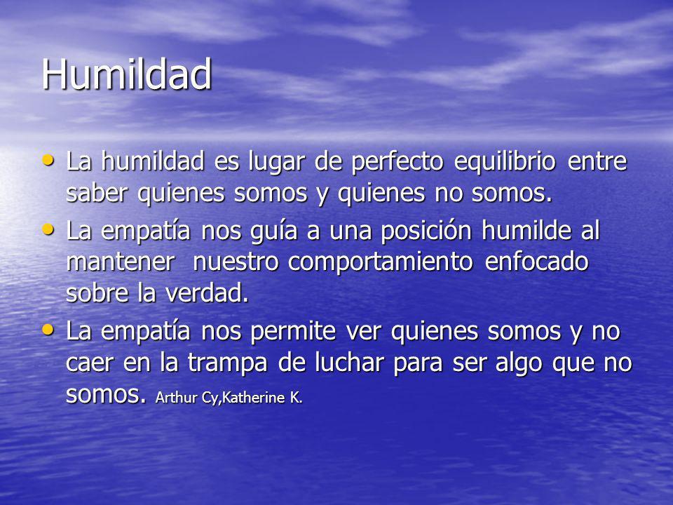 Humildad La humildad es lugar de perfecto equilibrio entre saber quienes somos y quienes no somos.