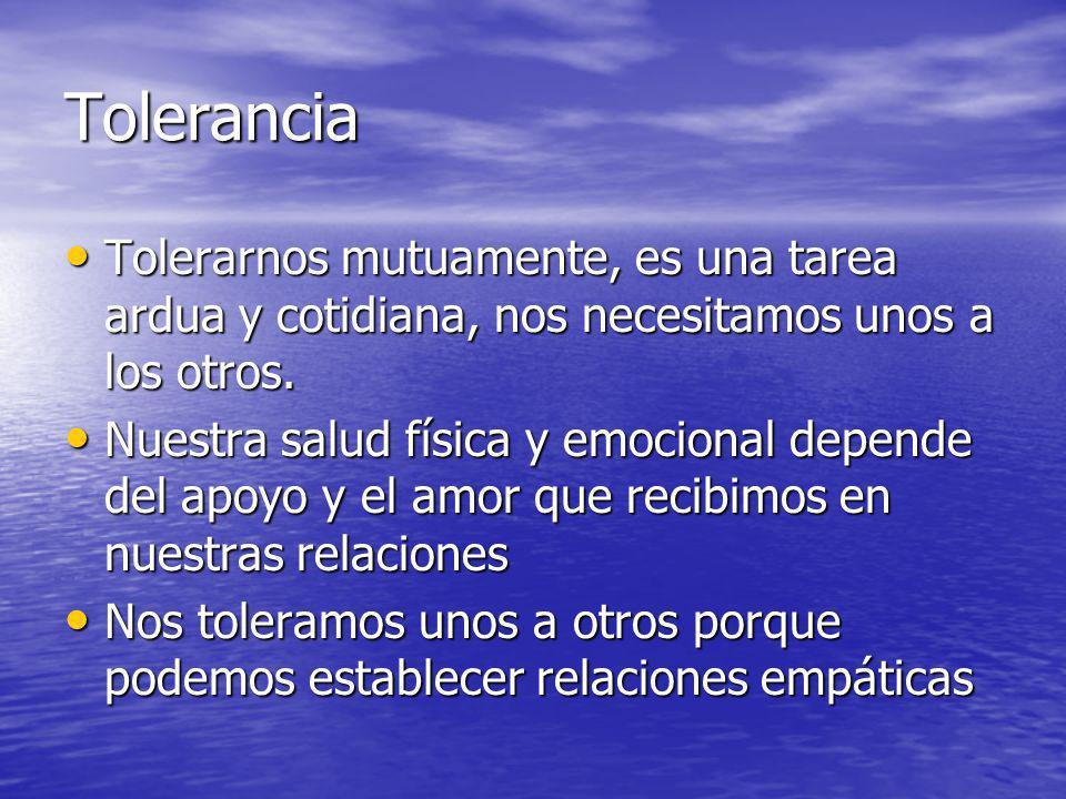 Tolerancia Tolerarnos mutuamente, es una tarea ardua y cotidiana, nos necesitamos unos a los otros.