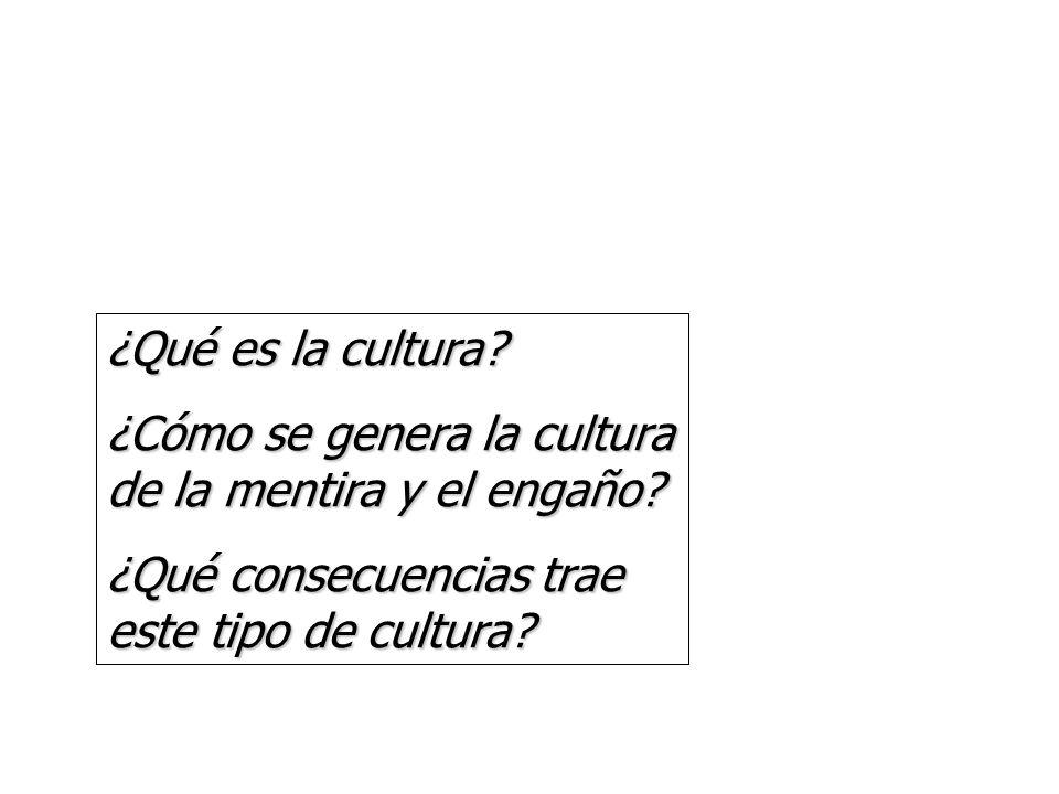¿Qué es la cultura. ¿Cómo se genera la cultura de la mentira y el engaño.