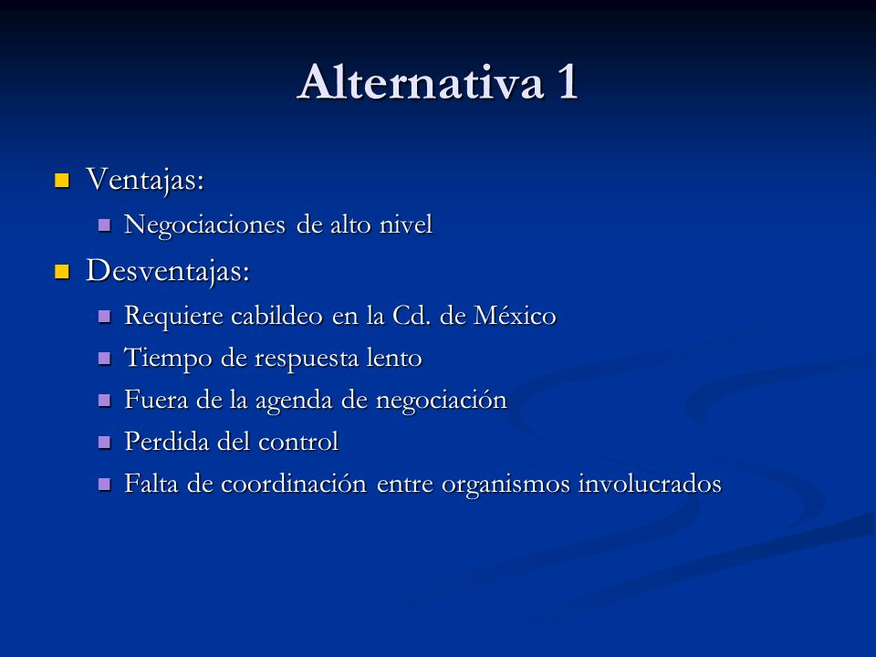Alternativa 1 Ventajas: Desventajas: Negociaciones de alto nivel