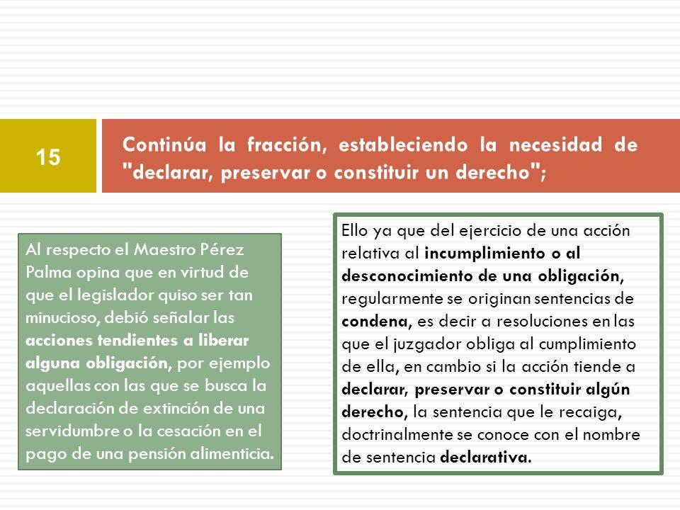 Continúa la fracción, estableciendo la necesidad de declarar, preservar o constituir un derecho ;