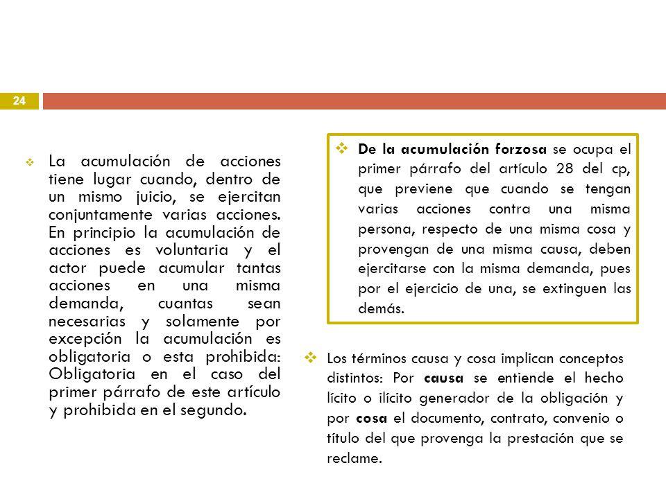 De la acumulación forzosa se ocupa el primer párrafo del artículo 28 del cp, que previene que cuando se tengan varias acciones contra una misma persona, respecto de una misma cosa y provengan de una misma causa, deben ejercitarse con la misma demanda, pues por el ejercicio de una, se extinguen las demás.
