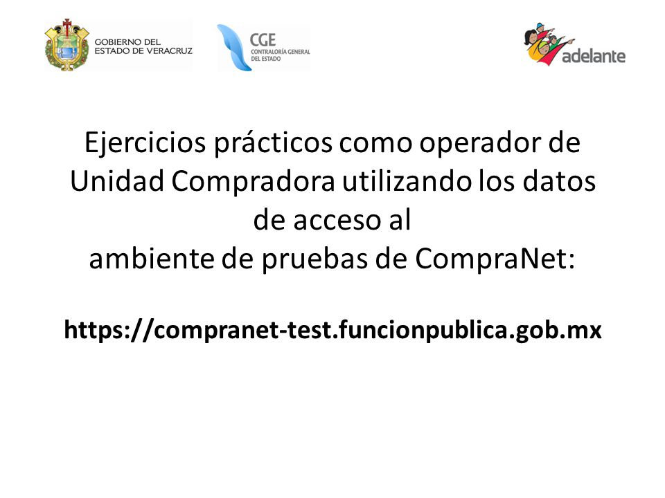 Ejercicios prácticos como operador de Unidad Compradora utilizando los datos de acceso al ambiente de pruebas de CompraNet: https://compranet-test.funcionpublica.gob.mx