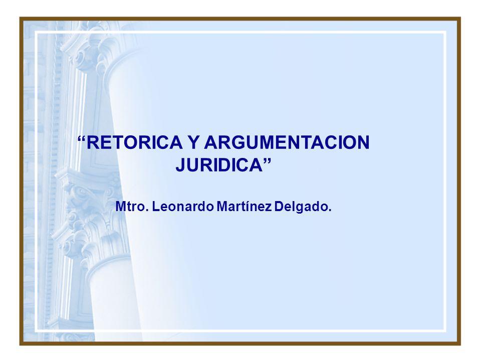 RETORICA Y ARGUMENTACION JURIDICA Mtro. Leonardo Martínez Delgado.
