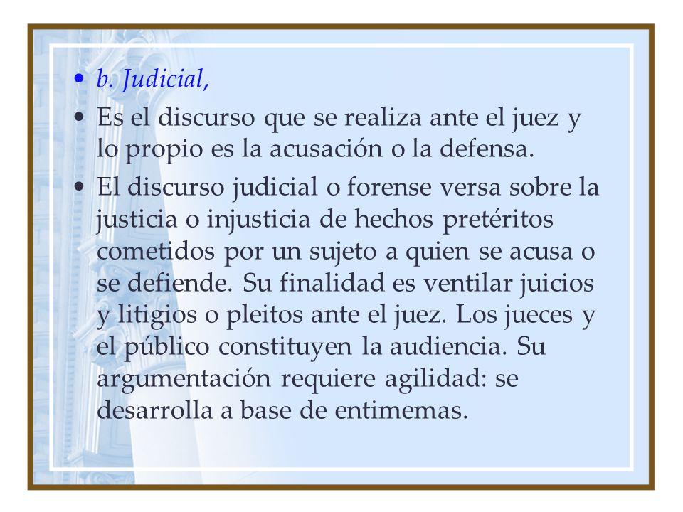 b. Judicial, Es el discurso que se realiza ante el juez y lo propio es la acusación o la defensa.