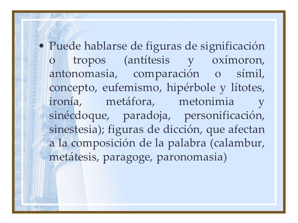 Puede hablarse de figuras de significación o tropos (antítesis y oxímoron, antonomasia, comparación o símil, concepto, eufemismo, hipérbole y lítotes, ironía, metáfora, metonimia y sinécdoque, paradoja, personificación, sinestesia); figuras de dicción, que afectan a la composición de la palabra (calambur, metátesis, paragoge, paronomasia)